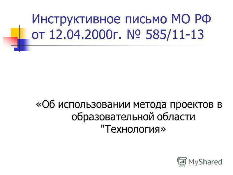 Инструктивное письмо МО РФ от 12.04.2000 г. 585/11-13 «Об использовании метода проектов в образовательной области Технология»