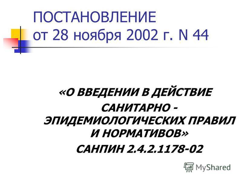 ПОСТАНОВЛЕНИЕ от 28 ноября 2002 г. N 44 «О ВВЕДЕНИИ В ДЕЙСТВИЕ САНИТАРНО - ЭПИДЕМИОЛОГИЧЕСКИХ ПРАВИЛ И НОРМАТИВОВ» САНПИН 2.4.2.1178-02