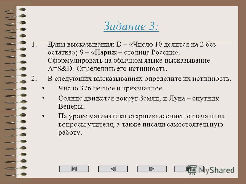 Задание 3: 1. Даны высказывания: D – «Число 10 делится на 2 без остатка»; S – «Париж – столица России». Сформулировать на обычном языке высказывание A=S&D. Определить его истинность. 2. В следующих высказываниях определите их истинность. Число 376 че