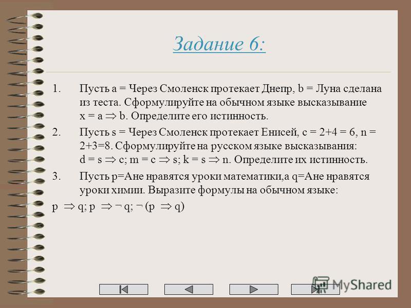 Задание 6: 1. Пусть a = Через Смоленск протекает Днепр, b = Луна сделана из теста. Сформулируйте на обычном языке высказывание x = a b. Определите его истинность. 2. Пусть s = Через Смоленск протекает Енисей, c = 2+4 = 6, n = 2+3=8. Сформулируйте на