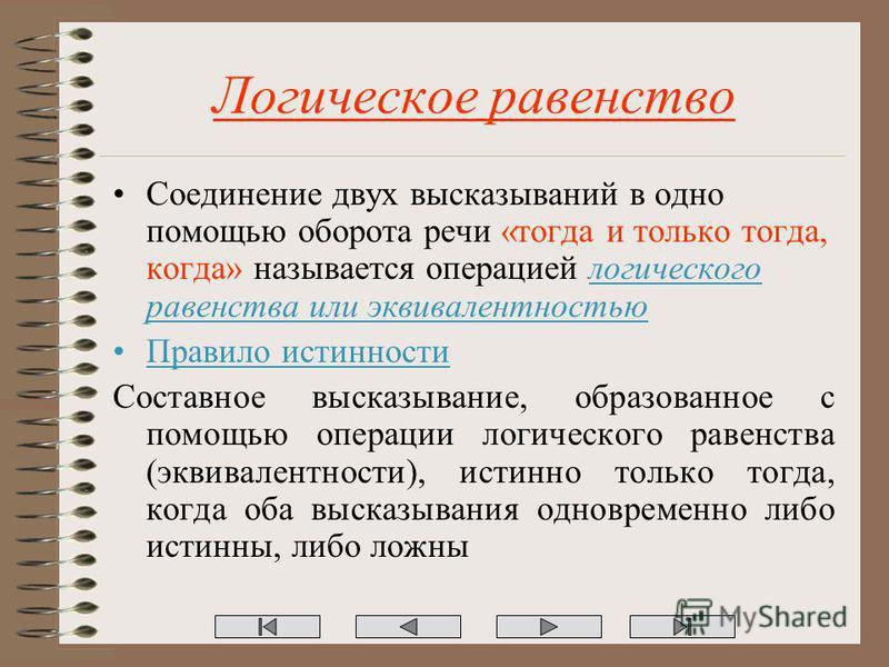 Логическое равенство Соединение двух высказываний в одно помощью оборота речи «тогда и только тогда, когда» называется операцией логического равенства или эквивалентностью Правило истинности Составное высказывание, образованное с помощью операции лог