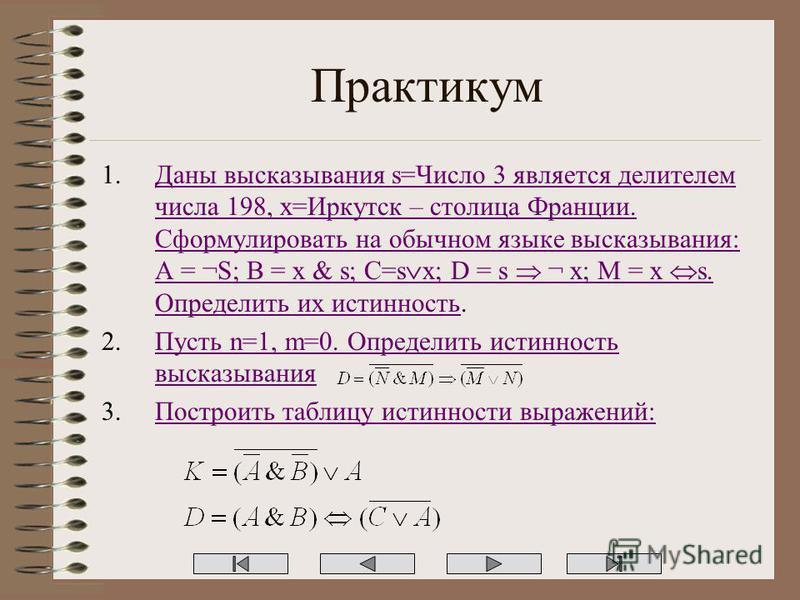 Практикум 1. Даны высказывания s=Число 3 является делителем числа 198, x=Иркутск – столица Франции. Сформулировать на обычном языке высказывания: A = ¬S; B = x & s; C=s x; D = s ¬ x; M = x s. Определить их истинность.Даны высказывания s=Число 3 являе