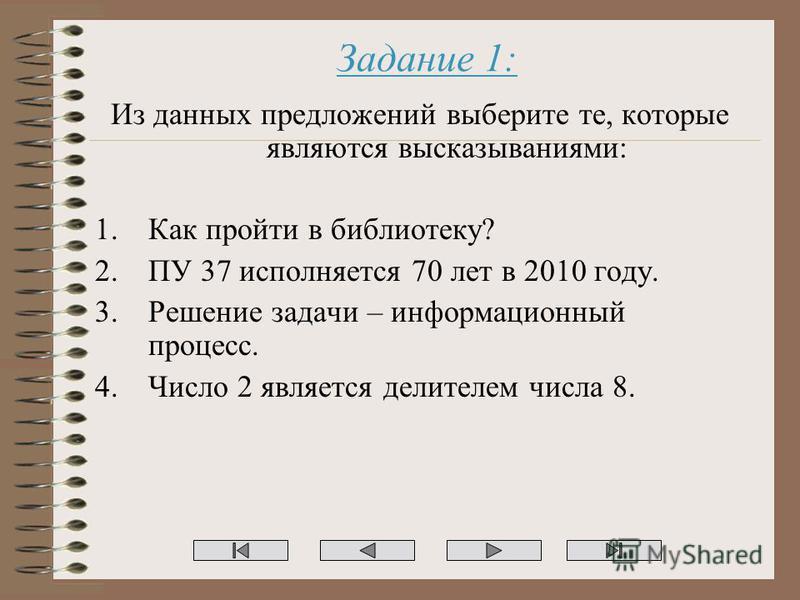 Задание 1: Из данных предложений выберите те, которые являются высказываниями: 1. Как пройти в библиотеку? 2. ПУ 37 исполняется 70 лет в 2010 году. 3. Решение задачи – информационный процесс. 4. Число 2 является делителем числа 8.