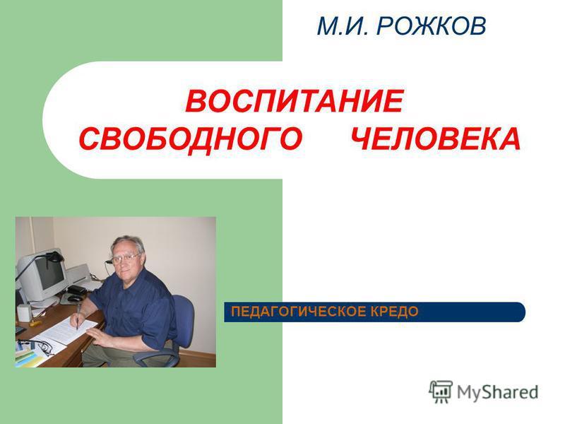 М.И. РОЖКОВ ПЕДАГОГИЧЕСКОЕ КРЕДО ВОСПИТАНИЕ СВОБОДНОГО ЧЕЛОВЕКА