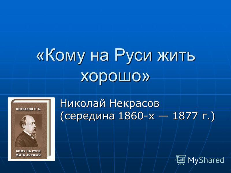«Кому на Руси жить хорошо» Николай Некрасов (середина 1860-х 1877 г.)