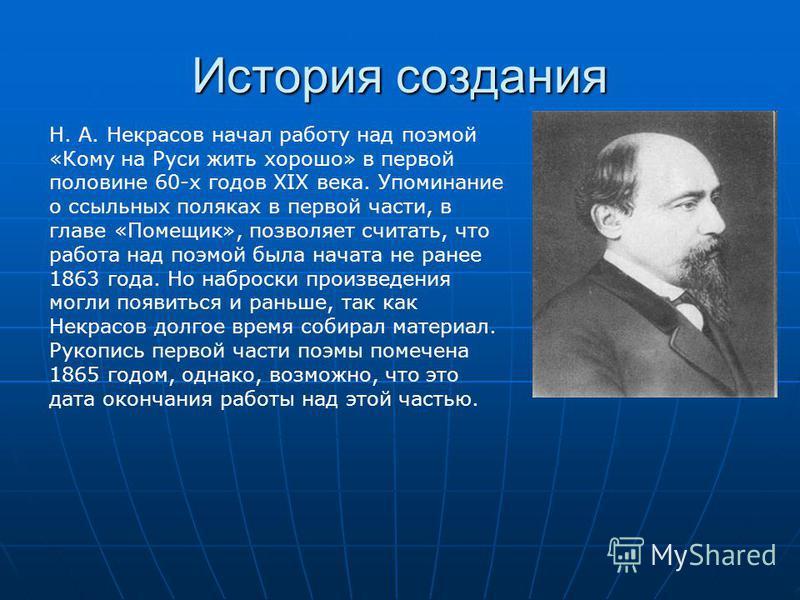 История создания Н. А. Некрасов начал работу над поэмой «Кому на Руси жить хорошо» в первой половине 60-х годов XIX века. Упоминание о ссыльных поляках в первой части, в главе «Помещик», позволяет считать, что работа над поэмой была начата не ранее 1