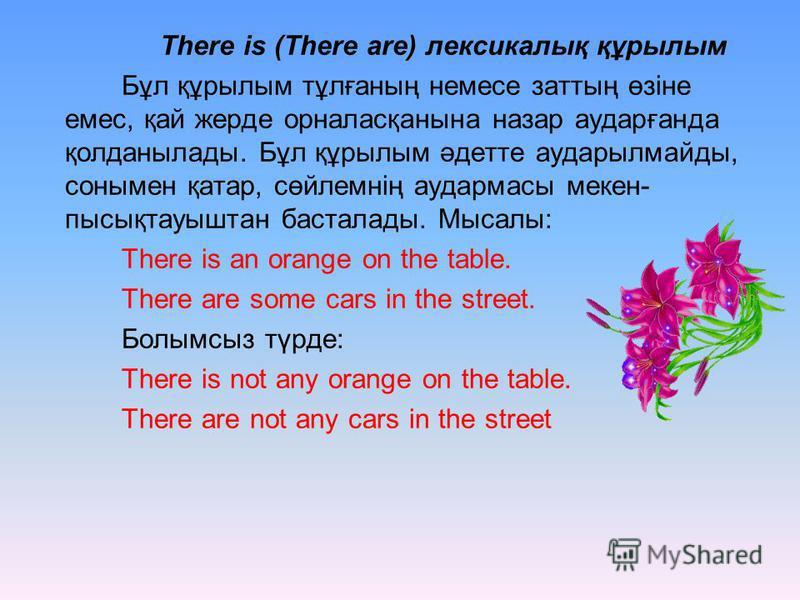 There is (There are) лексикалық құрылым Бұл құрылым тұлғаның немесе заттың өзіне емес, қай жерде орналасқанына назар аударғанда қолданылады. Бұл құрылым әдетте аударылмайды, сонымен қатар, сөйлемнің аудармасы мекен- пысықтауыштан басталады. Мысалы: T