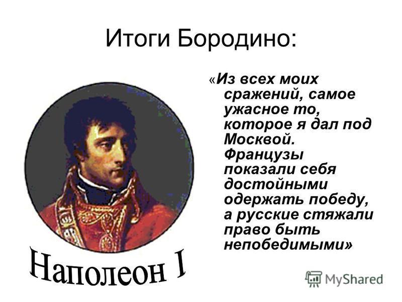 Итоги Бородино: « Из всех моих сражений, самое ужасное то, которое я дал под Москвой. Французы показали себя достойными одержать победу, а русские стяжали право быть непобедимыми»