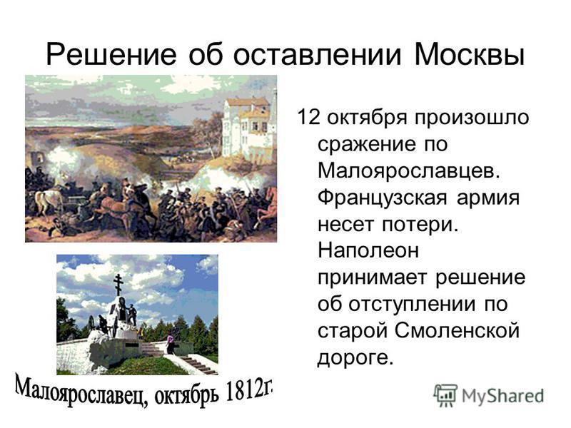 Решение об оставлении Москвы 12 октября произошло сражение по Малоярославцев. Французская армия несет потери. Наполеон принимает решение об отступлении по старой Смоленской дороге.