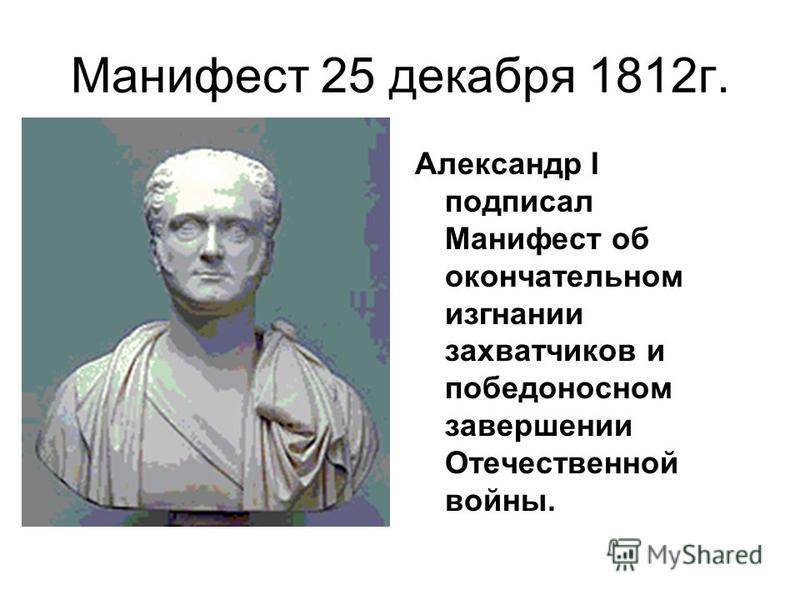 Манифест 25 декабря 1812 г. Александр I подписал Манифест об окончательном изгнании захватчиков и победоносном завершении Отечественной войны.