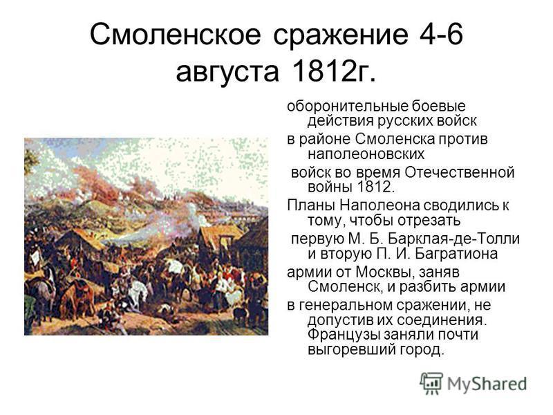 Смоленское сражение 4-6 августа 1812 г. оборонительные боевые действия русских войск в районе Смоленска против наполеоновских войск во время Отечественной войны 1812. Планы Наполеона сводились к тому, чтобы отрезать первую М. Б. Барклая-де-Толли и вт