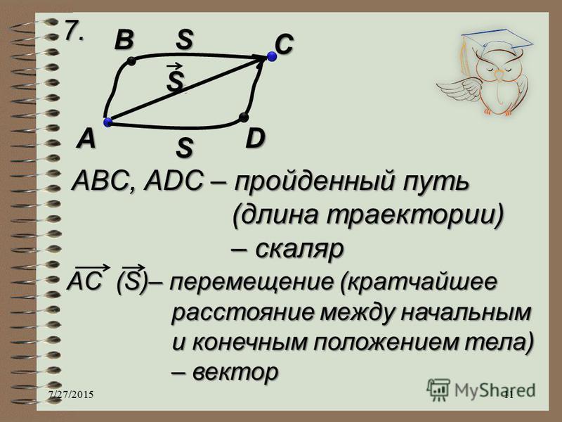 7. A B C D S S S ABC, ADC – пройденный путь (длина траектории) – скаляр AC (S)– перемещение (кратчайшее расстояние между начальным и конечным положением тела) – вектор 7/27/201511