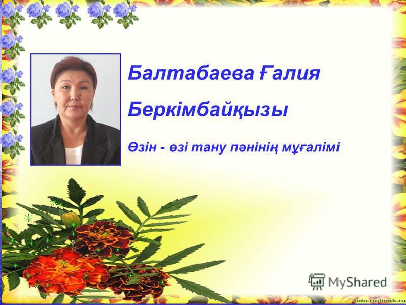 Балтабаева Ғалия Беркімбайқызы Өзін - өзі тану пәнінің мұғалімі