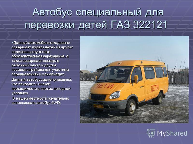 Автобус специальный для перевозки детей ГАЗ 322121 Автобус специальный для перевозки детей ГАЗ 322121 Данный автомобиль ежедневно совершает подвоз детей из других населенных пунктов в образовательное учреждение, а также совершает выезды в районный це