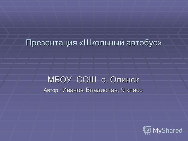 Презентация «Школьный автобус» МБОУ СОШ с. Олинск Автор : Иванов Владислав, 9 класс