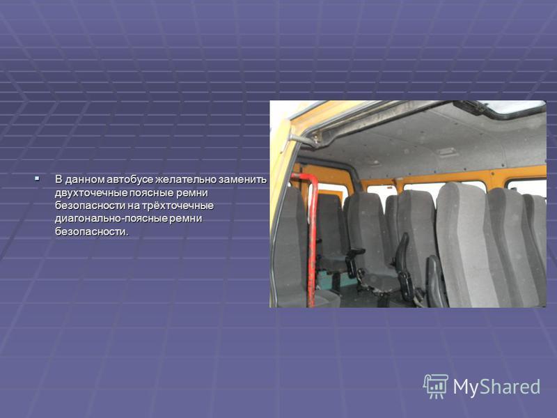 В данном автобусе желательно заменить двухточечные поясные ремни безопасности на трёхточечные диагонально-поясные ремни безопасности. В данном автобусе желательно заменить двухточечные поясные ремни безопасности на трёхточечные диагонально-поясные ре