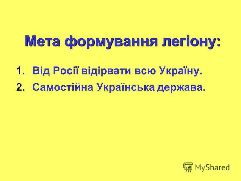 Мета формування легіону: 1.Від Росії відірвати всю Україну. 2.Самостійна Українська держава.
