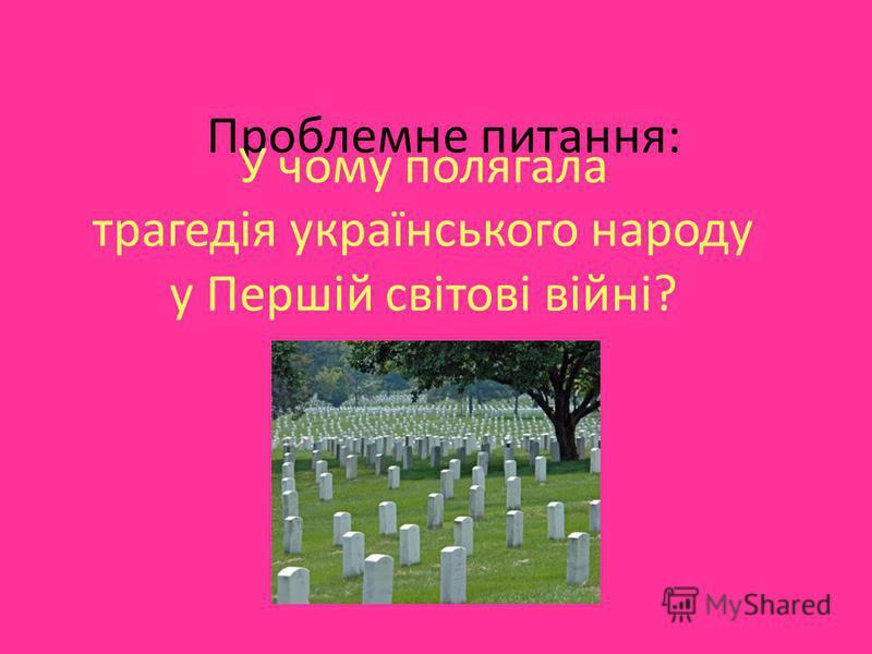 Проблемне питання: У чому полягала трагедія українського народу у Першій світові війні?