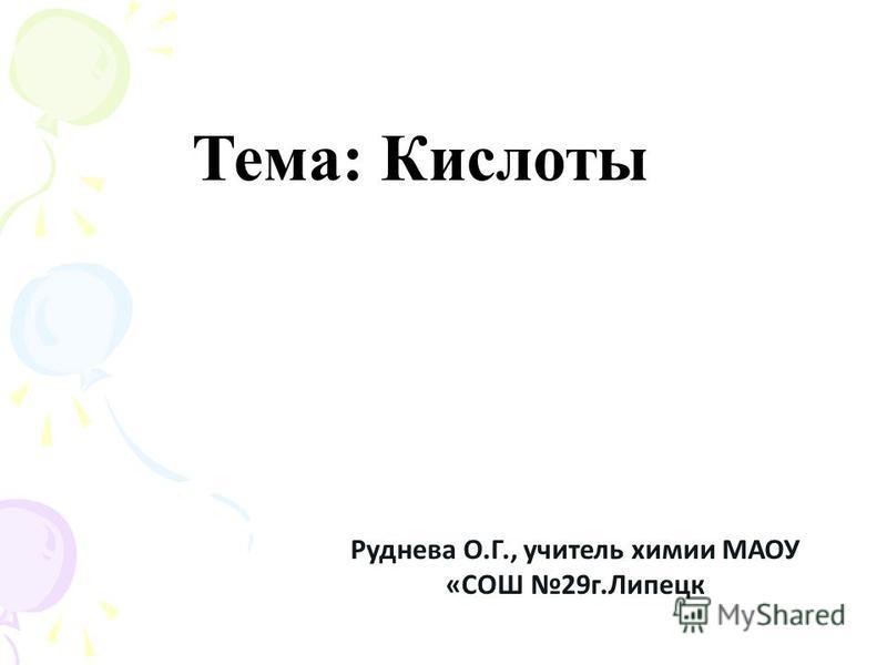 Тема: Кислоты Руднева О.Г., учитель химии МАОУ «СОШ 29 г.Липецк