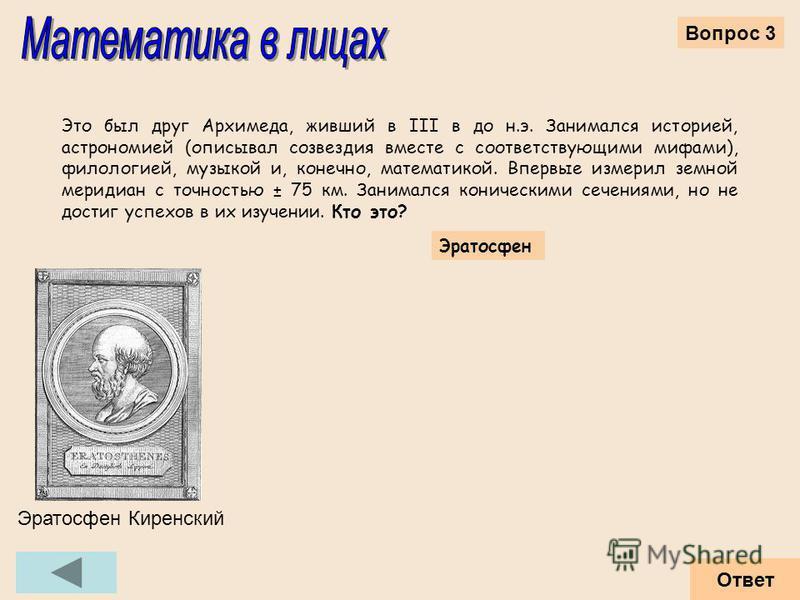 Это был друг Архимеда, живший в III в до н.э. Занимался историей, астрономией (описывал созвездия вместе с соответствующими мифами), филологией, музыкой и, конечно, математикой. Впервые измерил земной меридиан с точностью ± 75 км. Занимался конически