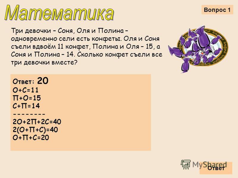 Вопрос 1 Три девочки – Соня, Оля и Полина – одновременно сели есть конфеты. Оля и Соня съели вдвоём 11 конфет, Полина и Оля – 15, а Соня и Полина – 14. Сколько конфет съели все три девочки вместе? Ответ Ответ: 20 О+С=11 П+О=15 С+П=14 -------- 2О+2П+2
