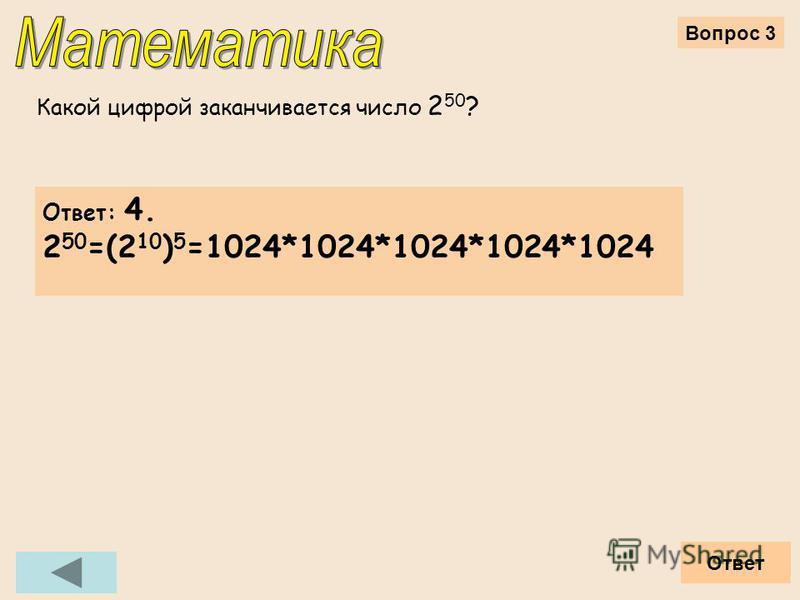 Вопрос 3 Какой цифрой заканчивается число 2 50 ? Ответ Ответ: 4. 2 50 =(2 10 ) 5 =1024*1024*1024*1024*1024
