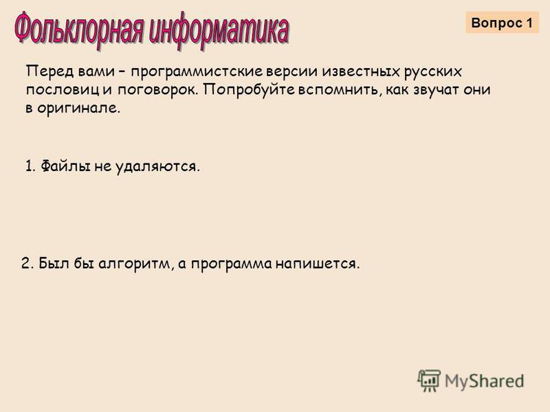Вопрос 1 Перед вами – программистские версии известных русских пословиц и поговорок. Попробуйте вспомнить, как звучат они в оригинале. 1. Файлы не удаляются. 2. Был бы алгоритм, а программа напишется.