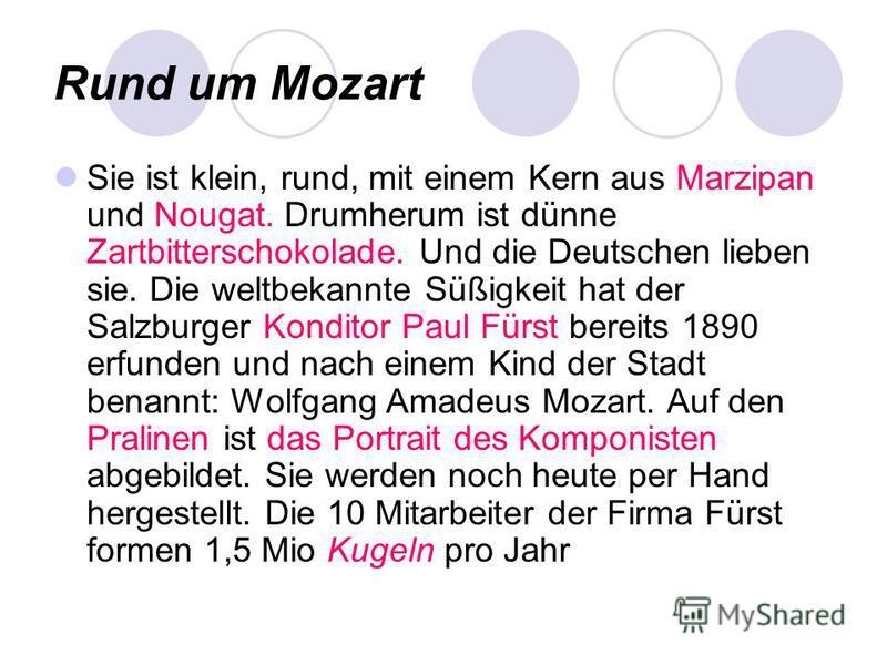 Rund um Mozart Sie ist klein, rund, mit einem Kern aus Marzipan und Nougat. Drumherum ist dünne Zartbitterschokolade. Und die Deutschen lieben sie. Die weltbekannte Süßigkeit hat der Salzburger Konditor Paul Fürst bereits 1890 erfunden und nach einem