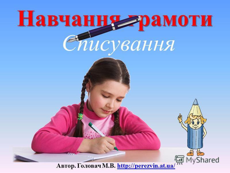 Навчання грамоти Автор. Головач М.В. http://perezvin.at.ua/http://perezvin.at.ua/ Списування