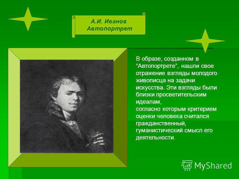 А.И. Иванов Автопортрет В образе, созданном в Автопортрете, нашли свое отражение взгляды молодого живописца на задачи искусства. Эти взгляды были близки просветительским идеалам, согласно которым критерием оценки человека считался гражданственный, гу