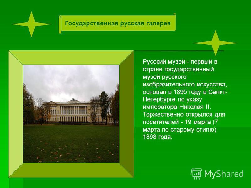 Русский музей - первый в стране государственный музей русского изобразительного искусства, основан в 1895 году в Санкт- Петербурге по указу императора Николая II. Торжественно открылся для посетителей - 19 марта (7 марта по старому стилю) 1898 года.