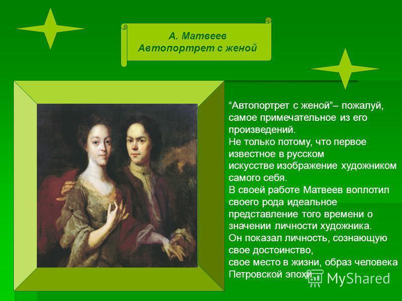 А. Матвеев Автопортрет с женой Автопортрет с женой– пожалуй, самое примечательное из его произведений. Не только потому, что первое известное в русском искусстве изображение художником самого себя. В своей работе Матвеев воплотил своего рода идеально