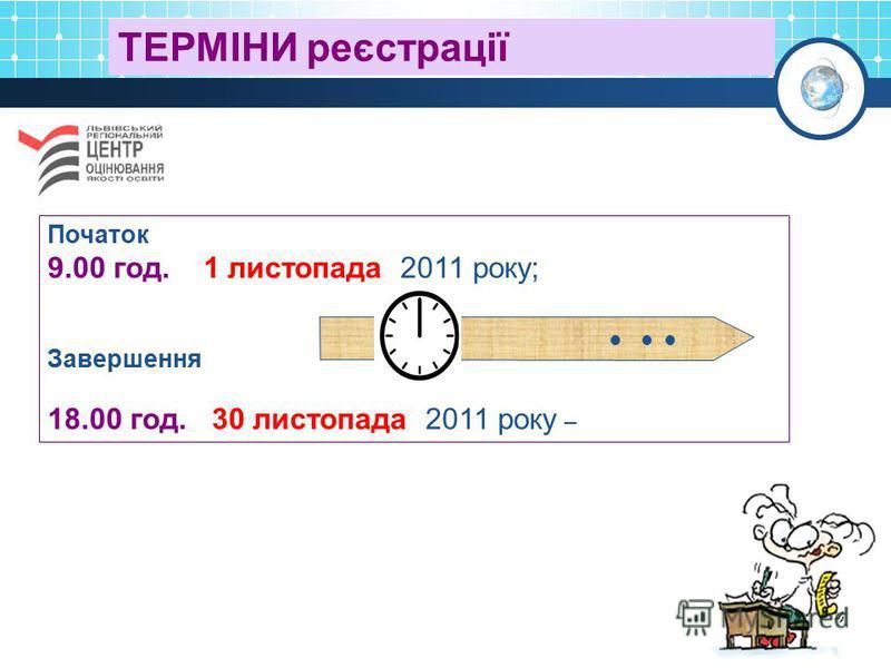ТЕРМІНИ реєстрації Початок 9.00 год. 1 листопада 2011 року; Завершення 18.00 год. 30 листопада 2011 року –
