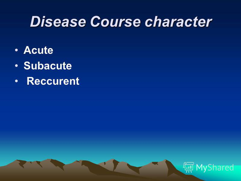 Disease Course character Acute Subacute Reccurent