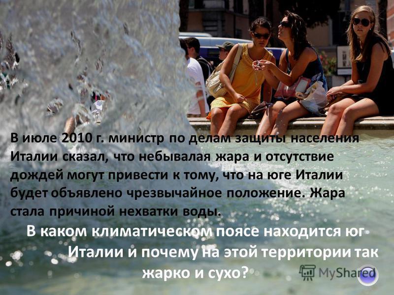 В июле 2010 г. министр по делам защиты населения Италии сказал, что небывалая жара и отсутствие дождей могут привести к тому, что на юге Италии будет объявлено чрезвычайное положение. Жара стала причиной нехватки воды. В каком климатическом поясе нах