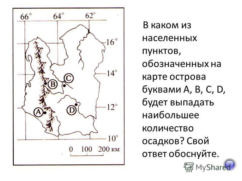 В каком из населенных пунктов, обозначенных на карте острова буквами А, В, С, D, будет выпадать наибольшее количество осадков? Свой ответ обоснуйте.