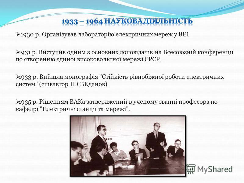 1930 р. Органiзував лабораторiю електричних мереж у ВЕI. 1931 р. Виступив одним з основних доповiдачiв на Всесоюзнiй конференцiї по створенню єдиної високовольтної мережi СРСР. 1933 р. Вийшла монографiя