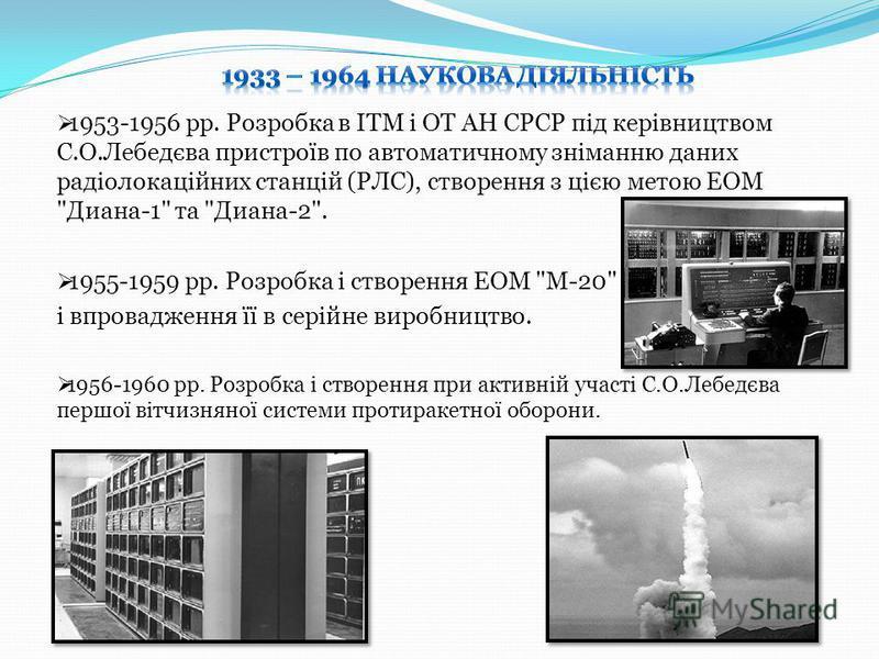1953-1956 рр. Розробка в IТМ i ОТ АН СРСР пiд керiвництвом С.О.Лебедєва пристроїв по автоматичному знiманню даних радiолокацiйних станцiй (РЛС), створення з цiєю метою ЕОМ