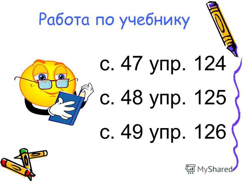 Работа по учебнику с. 47 упр. 124 с. 48 упр. 125 с. 49 упр. 126