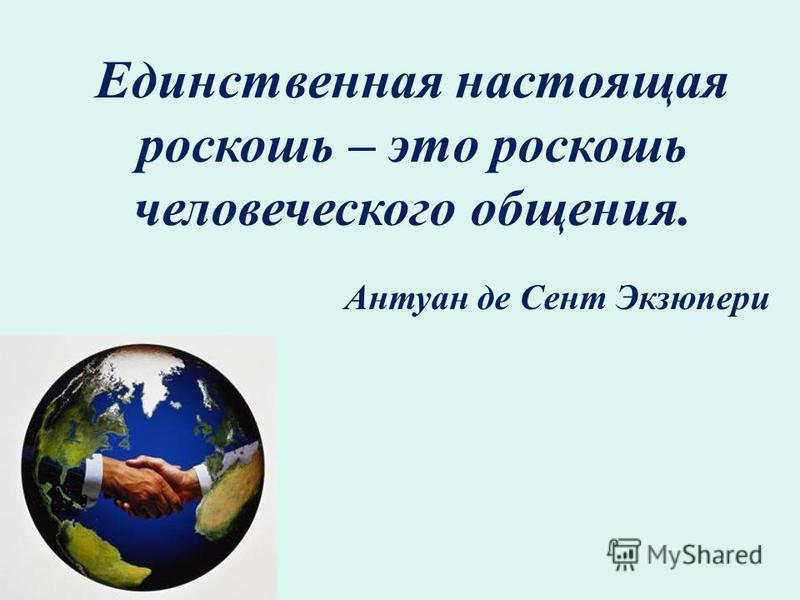 Единственная настоящая роскошь – это роскошь человеческого общения. Антуан де Сент Экзюпери
