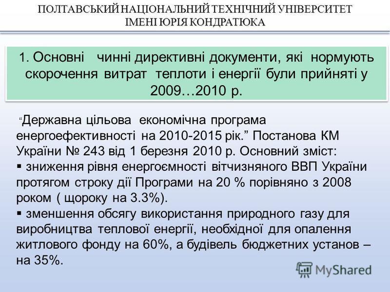 ПОЛТАВСЬКИЙ НАЦІОНАЛЬНИЙ ТЕХНІЧНИЙ УНІВЕРСИТЕТ ІМЕНІ ЮРІЯ КОНДРАТЮКА 1. Основні чинні директивні документи, які нормують скорочення витрат теплоти і енергії були прийняті у 2009…2010 р. Державна цільова економічна програма енергоефективності на 2010-