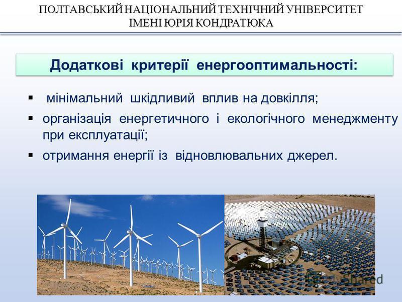 ПОЛТАВСЬКИЙ НАЦІОНАЛЬНИЙ ТЕХНІЧНИЙ УНІВЕРСИТЕТ ІМЕНІ ЮРІЯ КОНДРАТЮКА мінімальний шкідливий вплив на довкілля; організація енергетичного і екологічного менеджменту при експлуатації; отримання енергії із відновлювальних джерел. Додаткові критерії енерг
