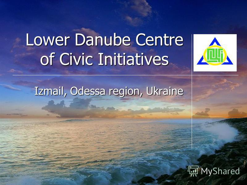 Lower Danube Centre of Civic Initiatives Izmail, Odessa region, Ukraine СЮДА ЭМБЛЕМУ