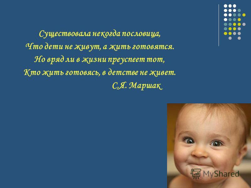 Существовала некогда пословица, Что дети не живут, а жить готовятся. Но вряд ли в жизни преуспеет тот, Кто жить готовясь, в детстве не живет. С.Я. Маршак