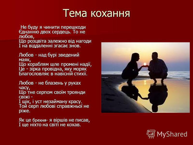 Тема кохання Не буду я чинити перешкоди Єднанню двох сердець. То не любов, Що розцвіта залежно від нагоди І на віддаленні згасає знов. Любов - над бурі зведений маяк, Що кораблям шле промені надії, Це - зірка провідна, яку моряк Благословляє в навісн