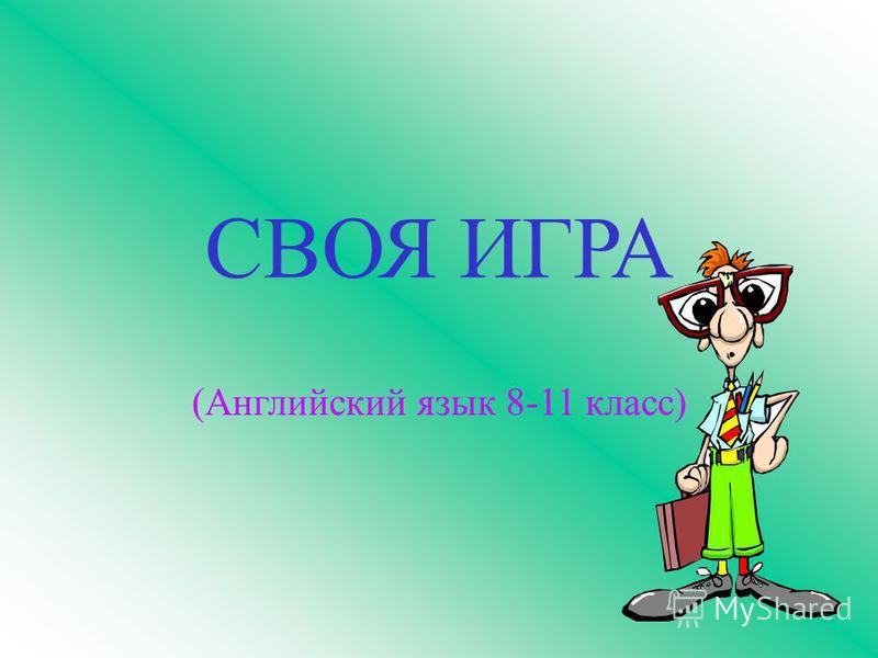 СВОЯ ИГРА (Английский язык 8-11 класс)