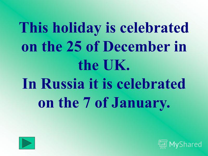 This holiday is celebrated on the 25 of December in the UK. In Russia it is celebrated on the 7 of January.