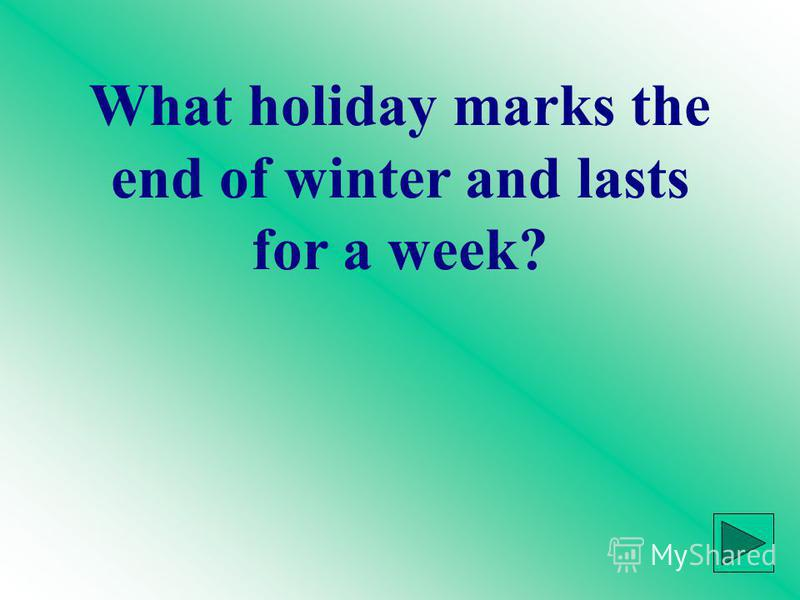 What holiday marks the end of winter and lasts for a week?