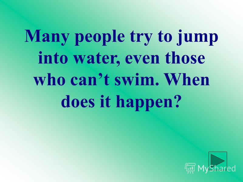 Many people try to jump into water, even those who cant swim. When does it happen?