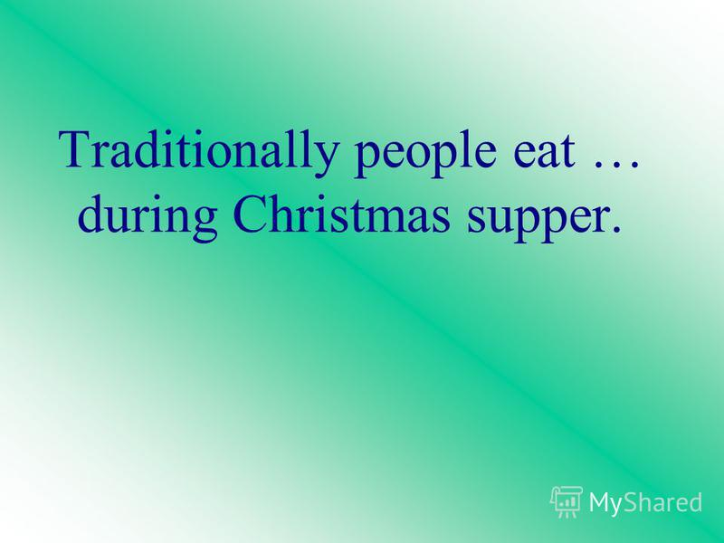 Traditionally people eat … during Christmas supper.